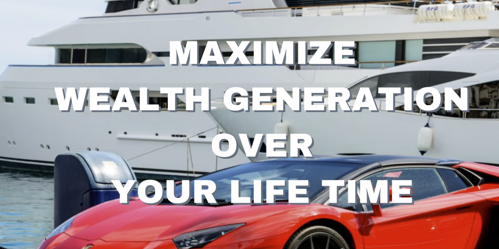 MAXIMIZE WEALTH GENERATION OVER YOUR LIFE TIME
